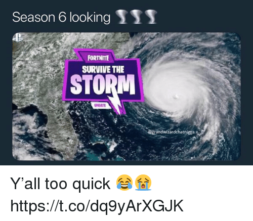 Looking, Storm, and The Storm: Season 6 looking S11  FORT ITE  SURVIVE THE  STORM  @grandwizardchatnigga Y'all too quick 😂😭 https://t.co/dq9yArXGJK