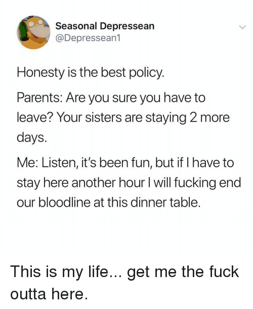 Fucking, Life, and Memes: Seasonal Depressean  @Depresseanl  Honesty is the best policy  Parents: Are you sure you have to  leave? Your sisters are staying 2 more  days  Me: Listen, it's been fun, but if I have to  stay here another hour I will fucking endd  our bloodline at this dinner table This is my life... get me the fuck outta here.