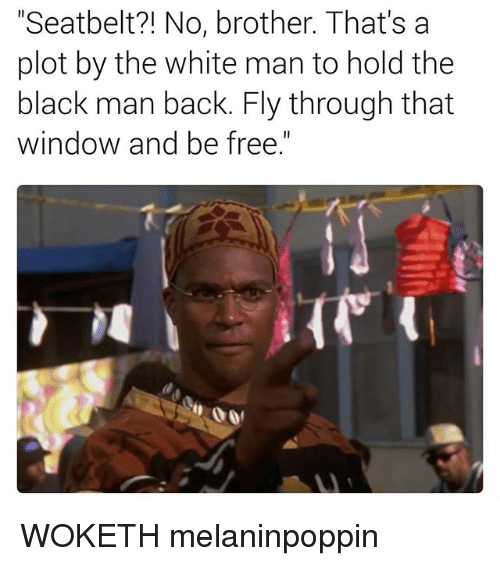 "Windows, Black, and Blacked: ""Seatbelt?! No, brother. That's a  plot by the white man to hold the  black man back. Fly through that  window and be free"" WOKETH melaninpoppin"