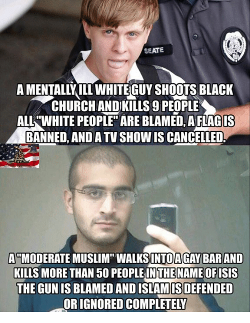 "Memes, Muslim, and White People: SEATE  A MENTALLY ILTWHITEGUY SHOOTS BLACK  CHURCHANDIKILLS g PEOPLE  ALL WHITE PEOPLE"" ARE BLAMED, A FLAG IS  BANNED, ANDATVSHOWISCANCELLED  A MODERATE MUSLIM"" WALKSINTOAGAY BAR AND  KILLS MORE THAN 50 PEOPLE IN THE NAMEOFISIS  THE GUN IS BLAMED ANDISLAMISDEFENDED  ORIGNOREDCOMPLETELY"
