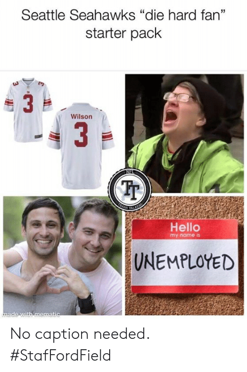 "Hello, Memes, and Seattle Seahawks: Seattle Seahawks ""die hard fan""  starter pack  Wilson  3  Tp  Hello  my name is  UNEMPLOYED No caption needed. #StafFordField"