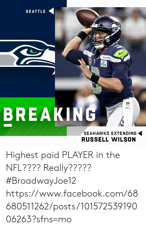 Facebook, Memes, and Nfl: SEATTLE  SEAHAWL  PGA  BREAKING  SEAHAWKS EXTENDING  RUSSELL WILSON Highest paid PLAYER in the NFL????  Really?????  #BroadwayJoe12  https://www.facebook.com/68680511262/posts/10157253919006263?sfns=mo