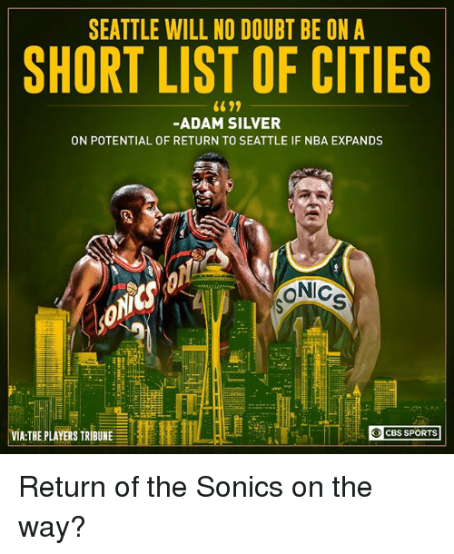 Memes, Nba, and Sports: SEATTLE WILL NO DOUBT BE ON A  SHORT LIST OF CITIES  -ADAM SILVER  ON POTENTIAL OF RETURN TO SEATTLE IF NBA EXPANDS  iC  VIA:THE PLAYERS TRIBUNE  CBS SPORTS Return of the Sonics on the way?