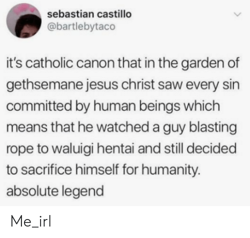 Hentai, Jesus, and Saw: sebastian castillo  @bartlebytaco  it's catholic canon that in the garden of  gethsemane jesus christ saw every sin  committed by human beings which  means that he watched a guy blasting  rope to waluigi hentai and still decided  to sacrifice himself for humanity.  absolute legend Me_irl