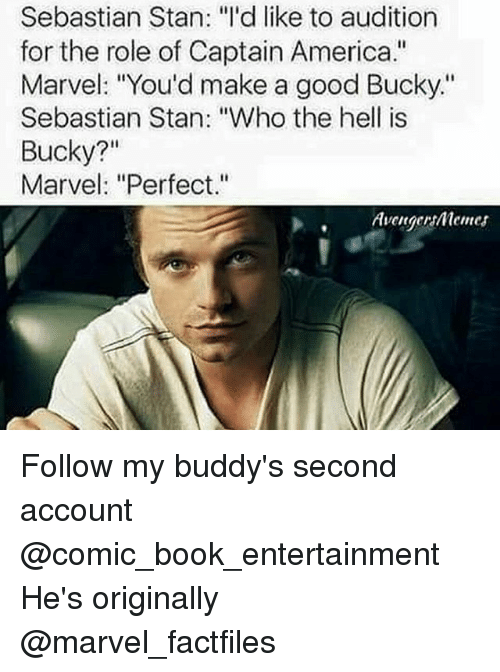 "America, Memes, and Stan: Sebastian Stan: ""I'd like to audition  for the role of Captain America.""  Marvel: ""You'd make a good Bucky.""  Sebastian Stan: ""Who the hell is  Bucky?""  Marvel: ""Perfect.""  Avenger menes Follow my buddy's​ second account @comic_book_entertainment He's originally @marvel_factfiles"