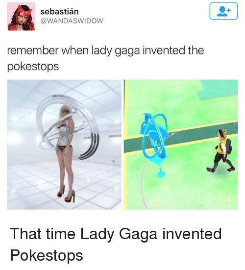 Lady Gaga, Memes, and 🤖: sebastian  @WANDA SWIDOW  remember when lady gaga invented the  poke stops That time Lady Gaga invented Pokestops