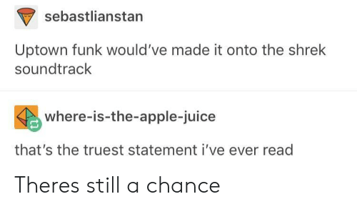 Apple, Juice, and Shrek: sebastlianstan  Uptown funk would've made it onto the shrek  soundtrack  where-is-the-apple-juice  that's the truest statement i've ever read Theres still a chance