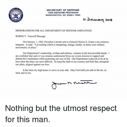 "Life, Memes, and Respect: SECRETARY OF DEFENSE  1000 DEFENSE PENTAGON  WASHINGTON, DC 20301-100O  3i DerenB 2018  MEMORANDUM FOR ALL DEPARTMENT OF DEFENSE EMPLOYEES  SUBJECT: Farewell Message  On February 1, 1865, President Lincoln sent to General Ulysses S. Grant a one sentence  telegram. It read: ""Let nothing which is transpiring, change, hinder, or delay your military  movements, or plans.""  Our Department's leadership, civilian and military, remains in the best possible hands. I  miesin oven to be at i  am confident that each of you remains undistracted from our sworn mission to support and  defend the Constitution while protecting our way of life. Our Department is proven to be at its  best when the times are most difficult. So keep the faith in our country and hold fast, alongside  our allies, aligned against our foes.  land, and at sea Nothing but the utmost respect for this man."