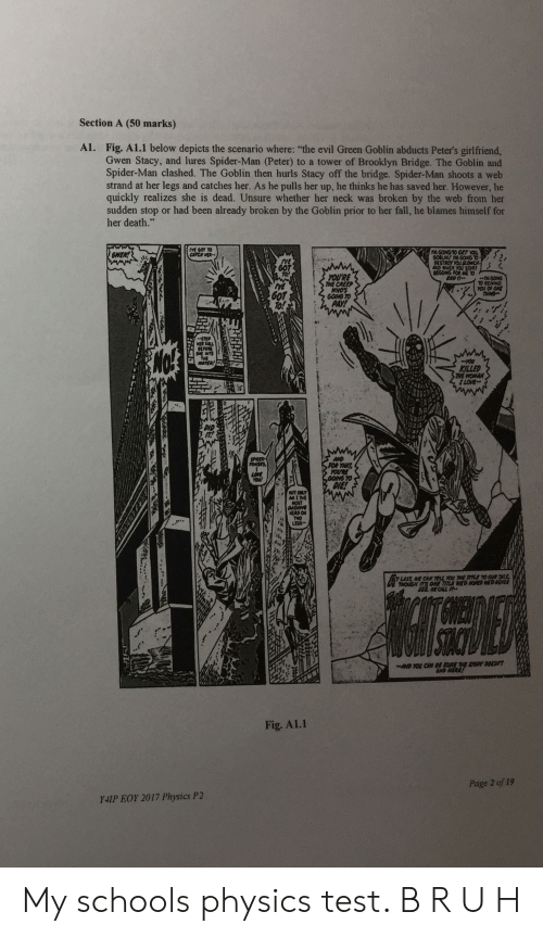 """Fall, Green Goblin, and Spider: Section A (50 marks)  A1. Fig. A1.1 below depicts the scenario where: """"the evil Green Goblin abducts Peter's girlfriend,  Gwen Stacy, and lures Spider-Man (Peter) to a tower of Brooklyn Bridge. The Goblin and  Spider-Man clashed. The Goblin then hurls Stacy off the bridge. Spider-Man shoots a web  strand at her legs and catches her. As he pulls her up, he thinks he has saved her. However, he  quickly realizes she is dead. Unsure whether her neck was broken by the web from her  sudden stop or had been already broken by the Goblin prior to her fall, he blames himself for  her death.""""  ME GOT TO  CAPCH WER  XGODNG 0 GET YOU  O0BLIN!A GOSGTO  0ESTROY YOU SLOWLX  AND WHEN YOU START  REGSNG FOR AE T0  EMD IT  GWEN!  YOU'RE  THE CREEP  WHO'S  GOING TO  PAY!  TM6OINS  TO REPAIND  YOU OF ONE  THAN  STOP  ER CALL  BEPORE  See MTS  THE  JTER  KILLED  HE WOMAN  ILOVE  SPDER  POWERS  AND  POR THAT  YOURE  GOING TO  DIE!  YOUW  ROT CARY  AM 1 THE  MOST  AUSHING  KERO CH  LEGS  *.  LAST, WE CAN 7EL YOU THE PLE TO OUR ALE  THOUGH S CHE TITLE WED AQAED HE NEYER  SEE CALL s  STOC  ND YOU CAN BE SURE THE STORY DOESH  END HERL!  Fig. A1.1  Page 2 of 19  Y4IP EOY 2017 Physics P2 My schools physics test. B R U H"""