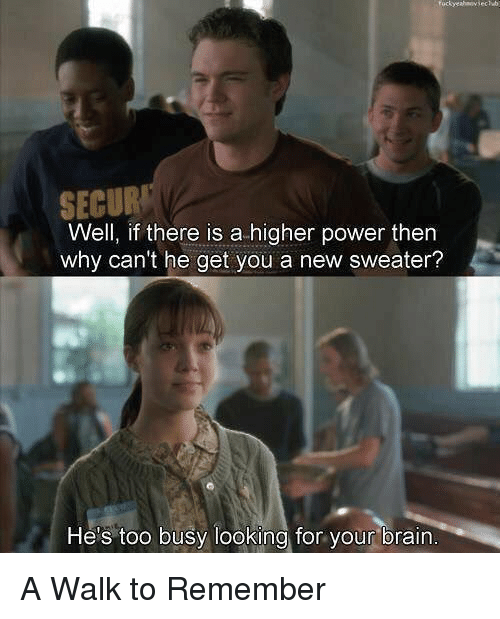 Memes, 🤖, and A Walk to Remember: SECUR  Well, if there is a higher power then  why can't he get you a new sweater?  He's too busy looking for your brain A Walk to Remember