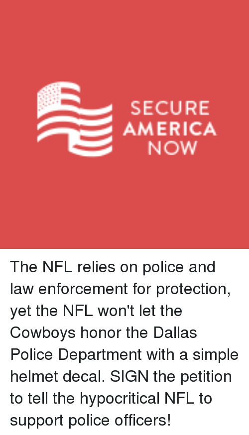 America, Nfl, and Police: SECURE  AMERICA  NOW The NFL relies on police and law enforcement for protection, yet the NFL won't let the Cowboys honor the Dallas Police Department with a simple helmet decal. SIGN the petition to tell the hypocritical NFL to support police officers!