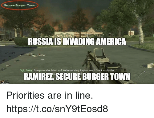 America, Video Games, and Russia: Secure Burger Town.  RUSSIA ISINVADING AMERICA  Sgt. Foley: Everyone else listen up! We're moving Raptor asap! Stack up by the  RAMIREZ SECURE BURGER TOWN  imgflip.com Priorities are in line. https://t.co/snY9tEosd8