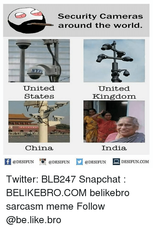 Be Like, Meme, and Memes: Security Cameras  around the world  NYPL:  United  States  United  Kingdom  China  India  K @DESIFUN !可@DESIFUN @DESIFUN DESIFUN.COM Twitter: BLB247 Snapchat : BELIKEBRO.COM belikebro sarcasm meme Follow @be.like.bro