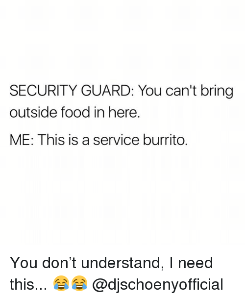 Food, Memes, and 🤖: SECURITY GUARD: You can't bring  outside food in here.  ME: This is a service burrito. You don't understand, I need this... 😂😂 @djschoenyofficial