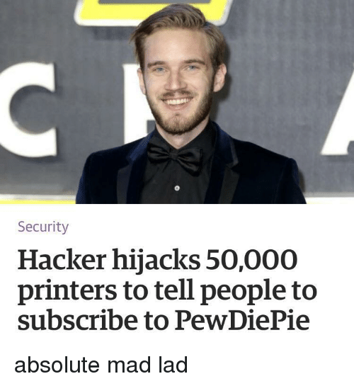 Mad, Hacker, and Security: Security  Hacker hijacks 50,000  printers to tell people to  subscribe to PewDiePie absolute mad lad