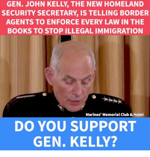 Memes, 🤖, and Hotels: SECURITY SECRETARY, IS TELLING BORDER  AGENTS TO ENFORCE EVERY LAW IN THE  BOOKS TO STOP ILLEGAL IMMIGRATION  Marines' Memorial Club & Hotel  DO YOU SUPPORT  GEN. KELLY?