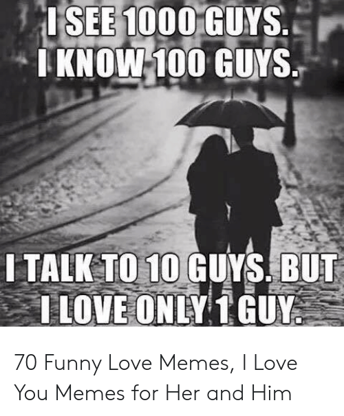 SEE 1000 1 KNOWI100 GUYS ITALKTO 10GUYS BUT I LOVE ONLY TGUR
