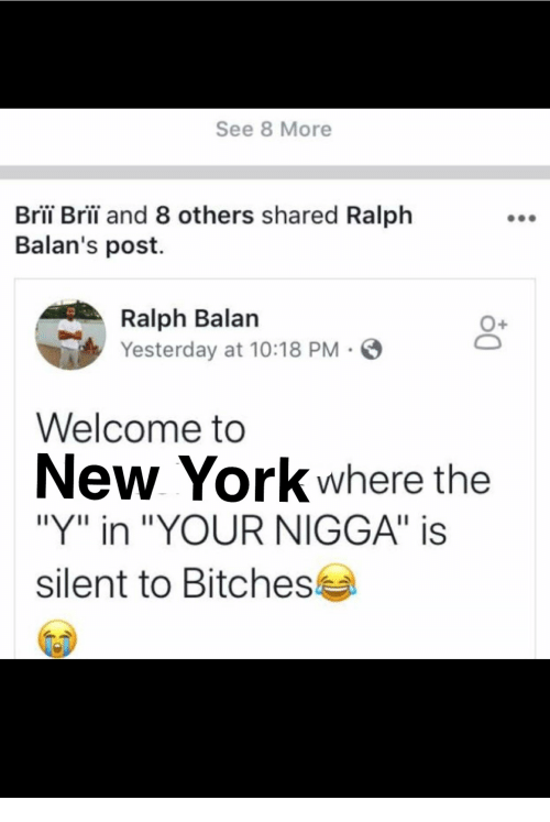 """New York, York, and Yesterday: See 8 More  Bri Bri and 8 others shared Ralph  Balan's post.  Yesterday at 10:18 PM  Welcome to  New York where the  """"Y"""" in """"YOUR NIGGA"""" is  silent to Bitches"""