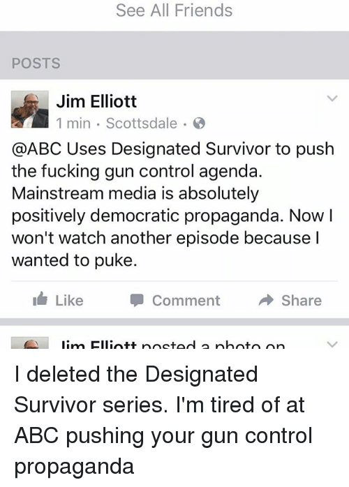 Abc, Friends, and Memes: See All Friends  POSTS  Jim Elliott  1 min Scottsdale  @ABC Uses Designated Survivor to push  the fucking gun control agenda.  Mainstream media is absolutely  positively democratic propaganda. Now I  won't watch another episode because I  wanted to puke.  Like  Comment  A Share  lim Elliott poetad a photo on I deleted the Designated Survivor series. I'm tired of at ABC pushing your gun control propaganda