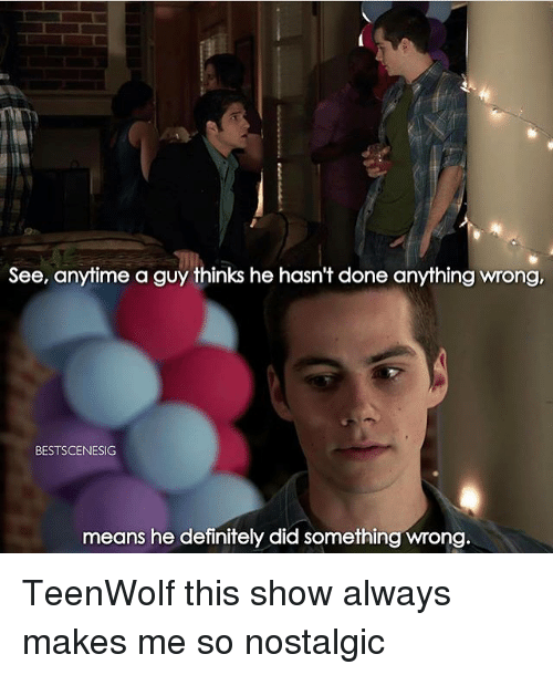 Definitely, Memes, and Definition: See, anytime a guy thinks he hasn't done anything wrong,  BESTSCENESIG  means he definitely did something wrong TeenWolf this show always makes me so nostalgic