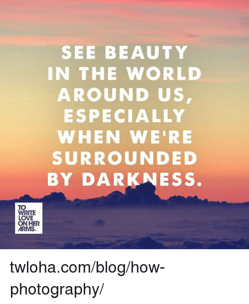 SEE BEAUTY IN THE WORLD AROUND US ESPECIALLY WHEN WE'RE SURROUNDED