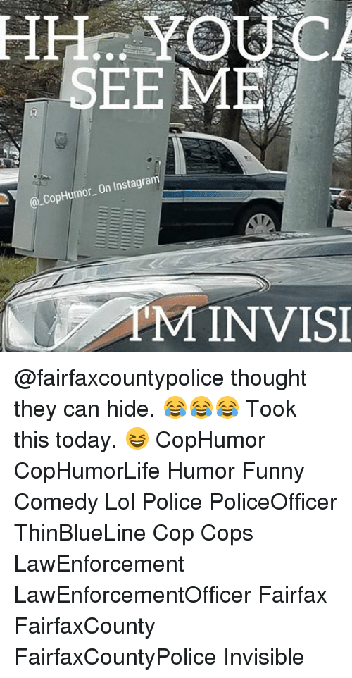 Memes, 🤖, and Cops: SEE ME  On Instagram  Cop Humor. PM INVISI @fairfaxcountypolice thought they can hide. 😂😂😂 Took this today. 😆 CopHumor CopHumorLife Humor Funny Comedy Lol Police PoliceOfficer ThinBlueLine Cop Cops LawEnforcement LawEnforcementOfficer Fairfax FairfaxCounty FairfaxCountyPolice Invisible