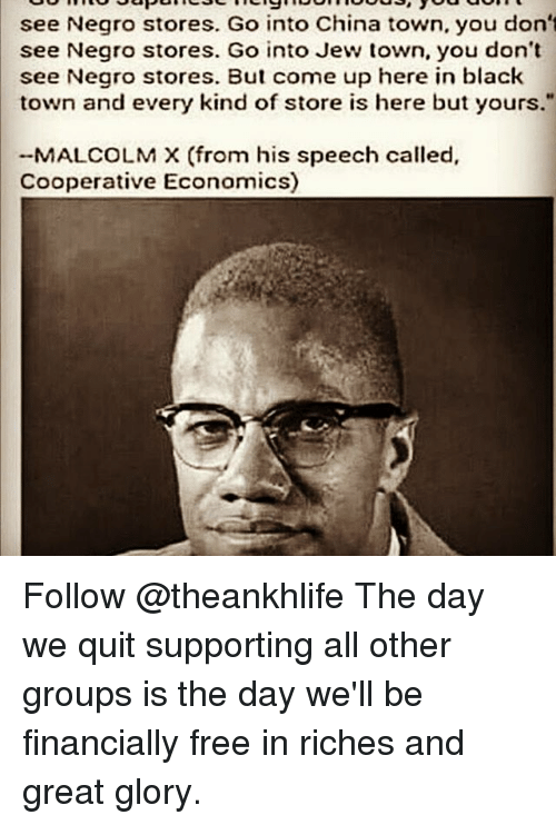 "Malcolm X, Memes, and China: see Negro stores. Go into China town, you don't  see Negro stores. Go into Jew town, you don't  see Negro stores. But come up here in black  town and every kind of store is here but yours.""  MALCOLM X (from his speech called,  Cooperative Economics) Follow @theankhlife The day we quit supporting all other groups is the day we'll be financially free in riches and great glory."