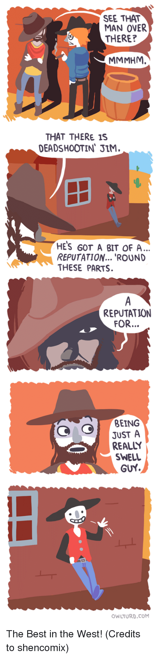 Best, Got, and Com: SEE THAT  MAN OVER  THERE?  MMMHM.  THAT THERE 1S  DEADSHOOTIN, JIM  HES GOT A BIT OF A  REPUTATION... 'ROUND  THESE PARTS.  REPUTATION  FOR...  BEING  JUST A  REALLY  SWELL  GUY  OWLTURD.COM The Best in the West! (Credits to shencomix)