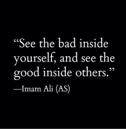 """Ali, Bad, and Good: """"See the bad inside  yourself, and see the  good inside others.""""  -Imam Ali (AS)"""