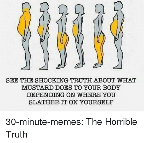 Memes, Tumblr, and Blog: SEE THE SHOCKING TRUTH ABOUT WHAT  MUSTARD DOES TO YOUR BODY  DEPENDING ON WHERE YOU  SLATHER IT ON YOURSELF 30-minute-memes:  The Horrible Truth