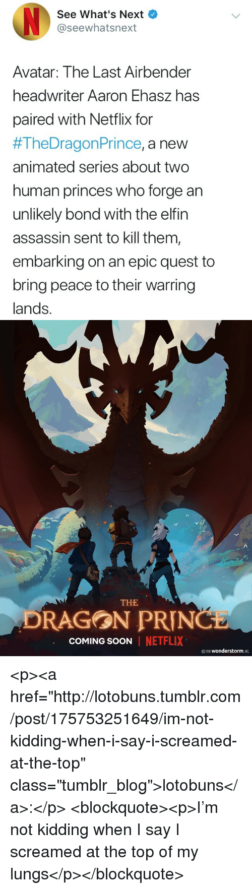 """Netflix, Prince, and Soon...: See What's Next  @seewhatsnext  Avatar: The Last Airbender  headwriter Aaron Ehasz has  paired with Netflix for  #TheDragon Prince, a new  animated series about two  human princes who forge an  unlikely bond with the elfin  assassin sent to kill them  embarking on an epic quest to  bring peace to their warring  lands.   THE  DRAGON PRIN  COMING SOON  NETFLIX  ©2018 wonderstorm. INC <p><a href=""""http://lotobuns.tumblr.com/post/175753251649/im-not-kidding-when-i-say-i-screamed-at-the-top"""" class=""""tumblr_blog"""">lotobuns</a>:</p> <blockquote><p>I'm not kidding when I say I screamed at the top of my lungs</p></blockquote>"""