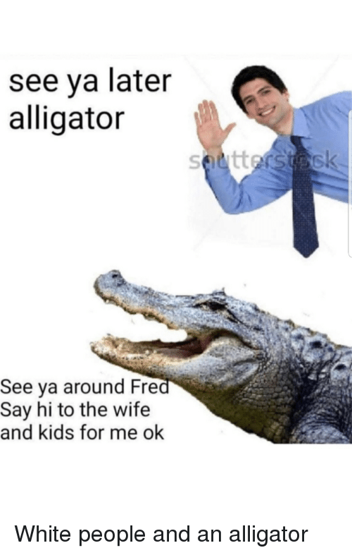 White People, Alligator, and Kids: see ya later  alligator  See ya around Fre  Say hi to the wife  and kids for me ok White people and an alligator