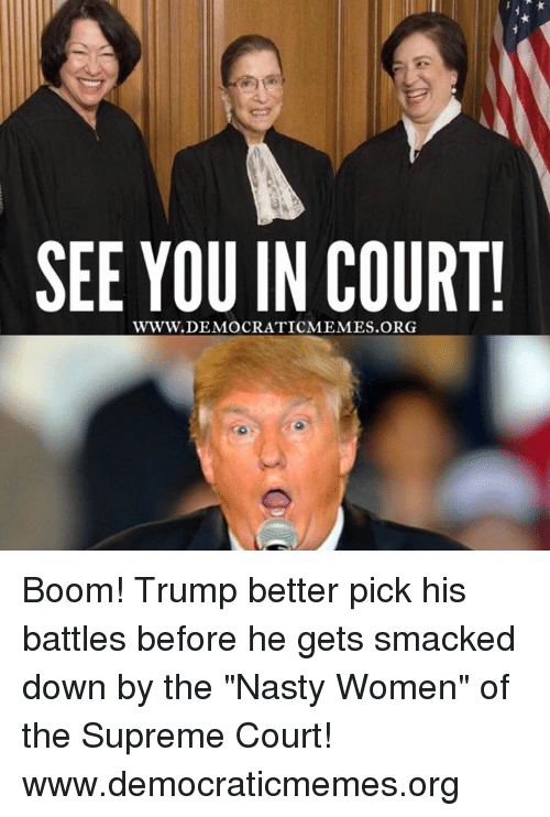 "Memes, 🤖, and Smack: SEE YOU IN COURT!  WWW. DEMOCRATICMEMES Boom! Trump better pick his battles before he gets smacked down by the ""Nasty Women"" of the Supreme Court!  www.democraticmemes.org"