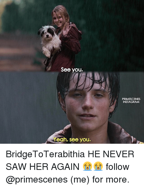 Instagram, Memes, and Saw: See you.  PRIMESCENES  INSTAGRAM  Yeah, see you. BridgeToTerabithia HE NEVER SAW HER AGAIN 😭😭 follow @primescenes (me) for more.