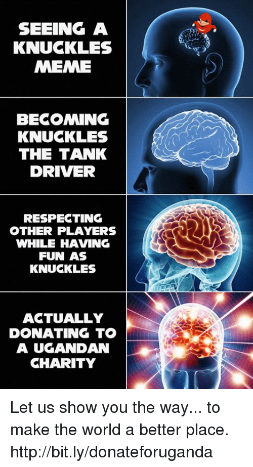 Dank, Meme, and Http: SEEING A  KNUCKLES  MEME  BECOMING  KNUCKLES  THE TANK  DRIVER  RESPECTING  OTHER PLAYERS  WHILE HAVING  FUN AS  KNUCKLES  AGTUALLY  DONATING TO  A UGANDAN  CHARITY Let us show you the way... to make the world a better place.  http://bit.ly/donateforuganda