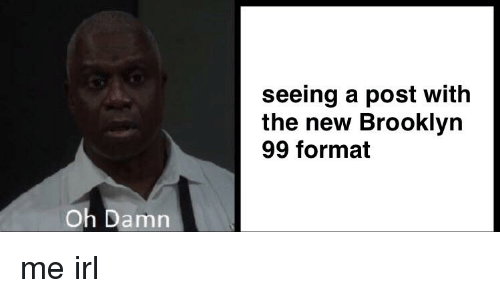 ca8f4926e2c2 Seeing a Post With the New Brooklyn 99 Format Oh Damn