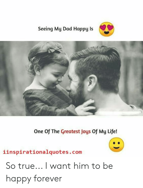 Dad, Life, and True: Seeing My Dad Happy Is  One Of The Greatest Joys Of My Life!  iinspirationalquotes.com So true... I want him to be happy forever