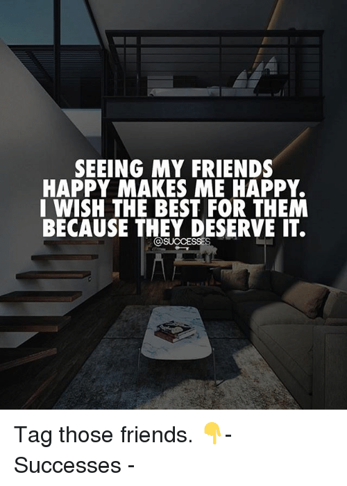 Friends, Memes, and Best: SEEING MY FRIENDS  HAPPY MAKES ME HAPPY.  I WISH THE BEST FOR THEM  BECAUSE THEY DESERVE IT. Tag those friends. 👇- Successes -
