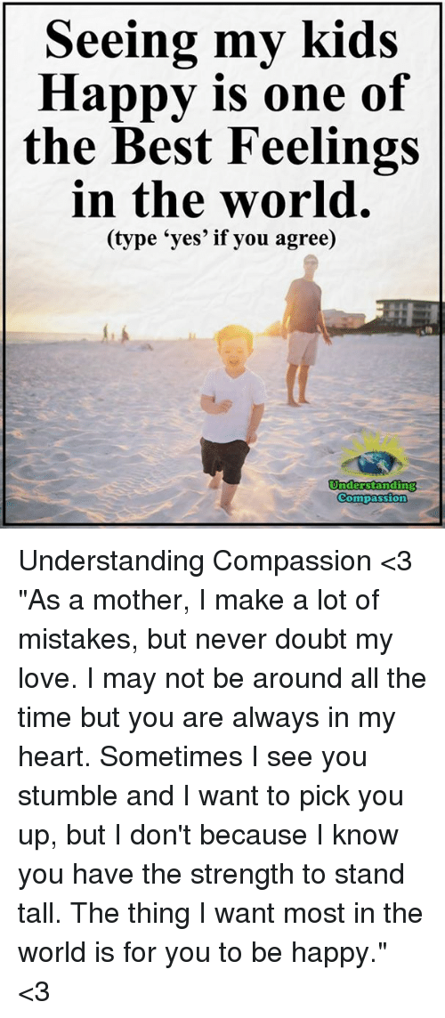 "Love, Memes, and Best: Seeing my kids  Happy is one of  the Best Feelings  in the world.  e 'yes' if you agree)  Understanding  Compassion Understanding Compassion <3  ""As a mother, I make a lot of mistakes, but never doubt my love. I may not be around all the time but you are always in my heart. Sometimes I see you stumble and I want to pick you up, but I don't because I know you have the strength to stand tall. The thing I want most in the world is for you to be happy."" <3"
