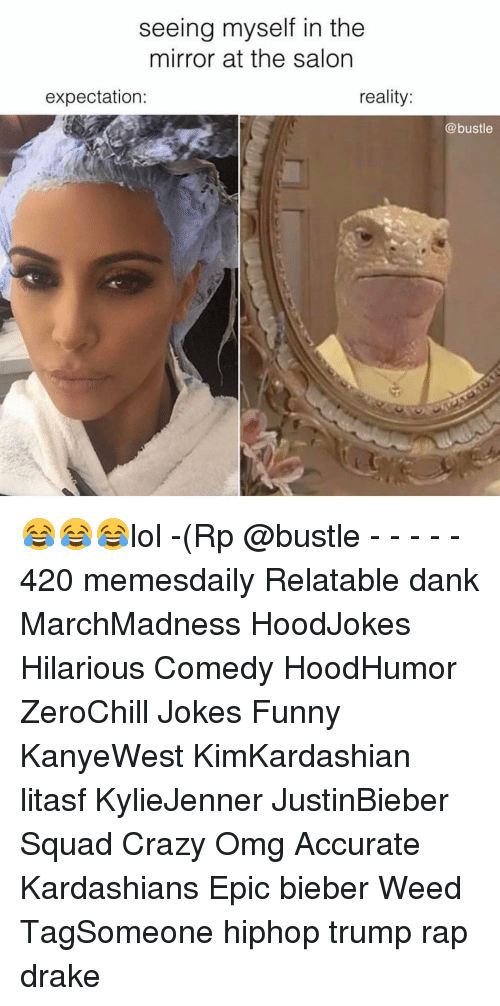 Crazy, Dank, and Drake: seeing myself in the  mirror at the salon  expectation:  reality  @bustle 😂😂😂lol -(Rp @bustle - - - - - 420 memesdaily Relatable dank MarchMadness HoodJokes Hilarious Comedy HoodHumor ZeroChill Jokes Funny KanyeWest KimKardashian litasf KylieJenner JustinBieber Squad Crazy Omg Accurate Kardashians Epic bieber Weed TagSomeone hiphop trump rap drake