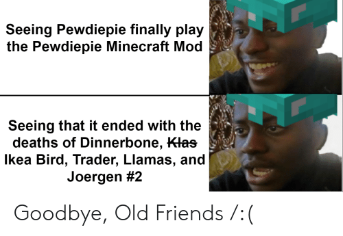 Friends, Ikea, and Minecraft: Seeing Pewdiepie finally play  the Pewdiepie Minecraft Mod  Seeing that it ended with the  deaths of Dinnerbone, Klas  Ikea Bird, Trader, Llamas, and  Joergen Goodbye, Old Friends /:(