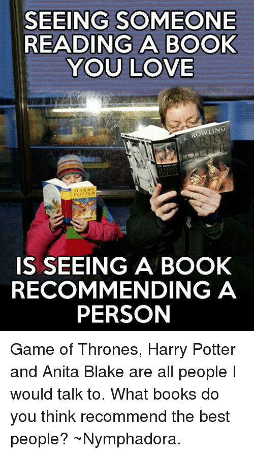 Books, Memes, and Best: SEEING SOMEONE  READING A BOOK  YOU LOVE  ROWLING  HARRY  IS SEEING A BOOK  RECOMMENDING A  PERSON Game of Thrones, Harry Potter and Anita Blake are all people I would talk to. What books do you think recommend the best people? ~Nymphadora.