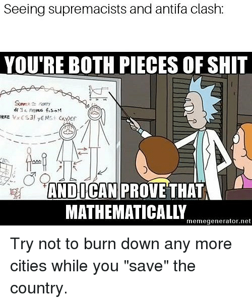 """Memes, Shit, and 🤖: Seeing supremacists and antifa clash:  YOU'RE BOTH PIECES OF SHIT  ANDICAN PROVE THAT  MATHEMATICALLY  memegenerator.net Try not to burn down any more cities while you """"save"""" the country."""