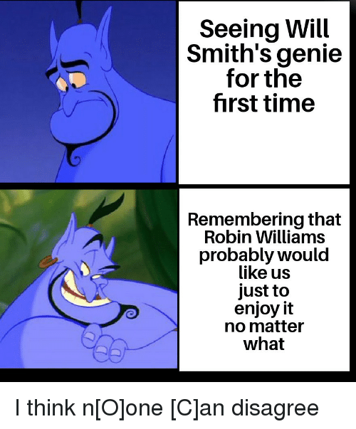 Robin Williams, Time, and Genie: Seeing Will  Smith's genie  for the  first time  Remembering that  Robin Williams  probably would  like us  just to  enjoy it  no matter  what I think n[O]one [C]an disagree