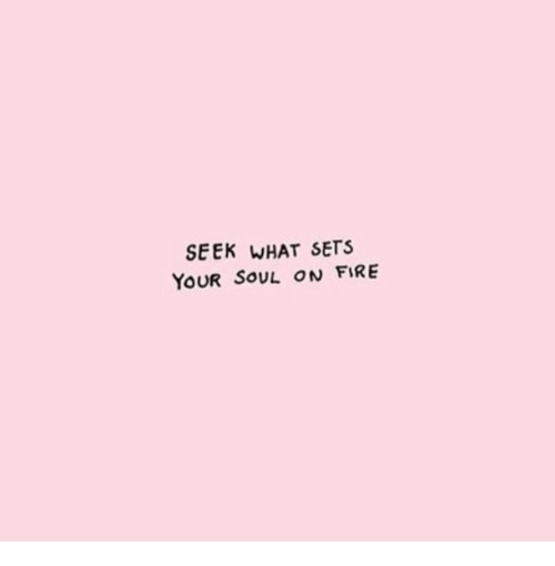 Fire, Soul, and What: SEEK WHAT SETS  YOUR SOUL ON FIRE