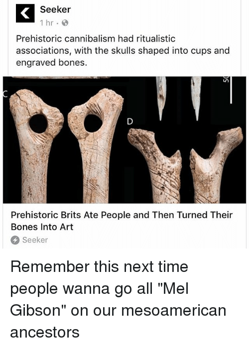 "Bones, Memes, and Time: Seeker  1 hr  Prehistoric cannibalism had ritualistic  associations, with the skulls shaped into cups and  engraved bones.  Prehistoric Brits Ate People and Then Turned Their  Bones Into Art  Seeker Remember this next time people wanna go all ""Mel Gibson"" on our mesoamerican ancestors"