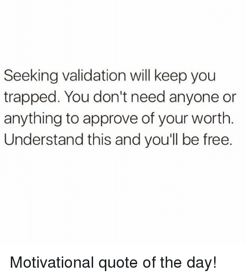 Seeking Validation Will Keep You Trapped You Dont Need Anyone Or