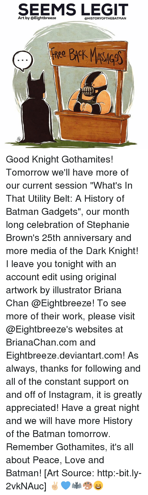 """Batman, Instagram, and Love: SEEMS LEGIT  Art by @Eightbreeze  @HISTORYOFTHEBATMAN Good Knight Gothamites! Tomorrow we'll have more of our current session """"What's In That Utility Belt: A History of Batman Gadgets"""", our month long celebration of Stephanie Brown's 25th anniversary and more media of the Dark Knight! I leave you tonight with an account edit using original artwork by illustrator Briana Chan @Eightbreeze! To see more of their work, please visit @Eightbreeze's websites at BrianaChan.com and Eightbreeze.deviantart.com! As always, thanks for following and all of the constant support on and off of Instagram, it is greatly appreciated! Have a great night and we will have more History of the Batman tomorrow. Remember Gothamites, it's all about Peace, Love and Batman! [Art Source: http:-bit.ly-2vkNAuc] ✌🏼💙🦇🎨😄"""