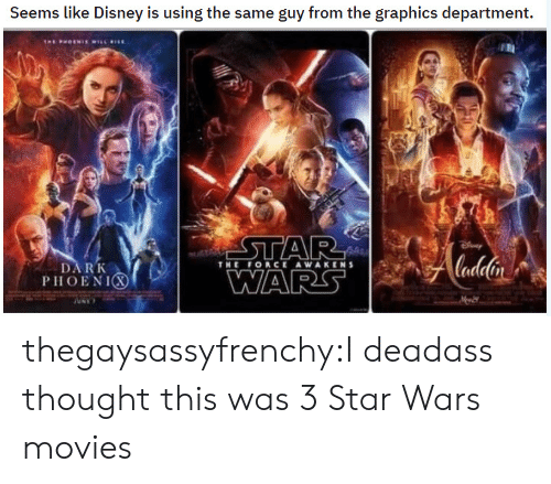 Disney, Movies, and Star Wars: Seems like Disney is using the same guy from the graphics department.  steh  THE ORCE AWAKENS  DARK  PHOENIC thegaysassyfrenchy:I deadass thought this was 3 Star Wars movies