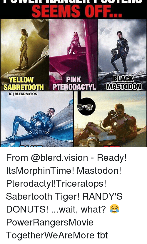 Memes, 🤖, and Mastodon: SEEMS OFF.  PINK  BLACK  YELLOW  SABRETOOTH PTERODACTYL MASTODON  IGIBLERD.VISION From @blerd.vision - Ready! ItsMorphinTime! Mastodon! Pterodactyl!Triceratops! Sabertooth Tiger! RANDY'S DONUTS! ...wait, what? 😂 PowerRangersMovie TogetherWeAreMore tbt